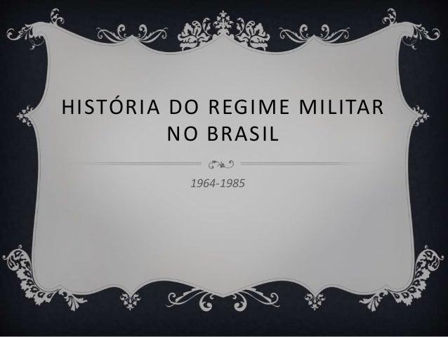 HISTÓRIA DO REGIME MILITAR NO BRASIL 1964-1985