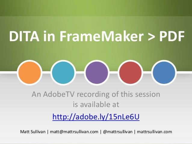DITA in FrameMaker > PDF An AdobeTV recording of this session is available at http://adobe.ly/15nLe6U Matt Sullivan   matt...