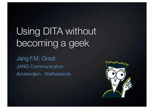 Using DITA withoutbecoming a geekJang F.M. GraatJANG CommunicationAmsterdam - Netherlands