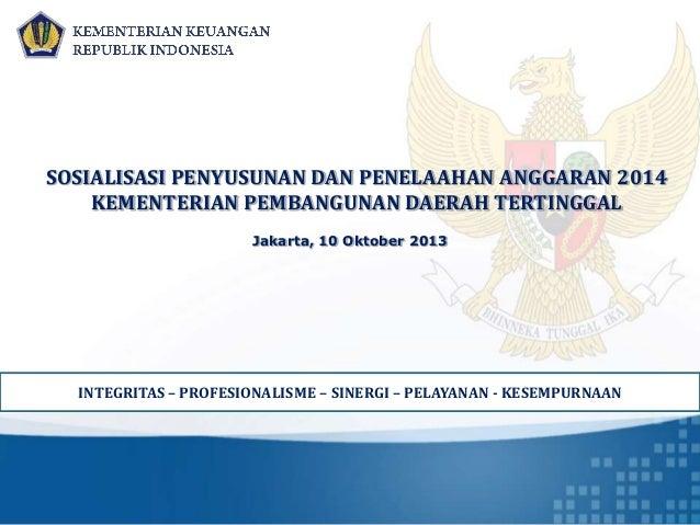 Jakarta, 10 Oktober 2013 SOSIALISASI PENYUSUNAN DAN PENELAAHAN ANGGARAN 2014 KEMENTERIAN PEMBANGUNAN DAERAH TERTINGGAL INT...