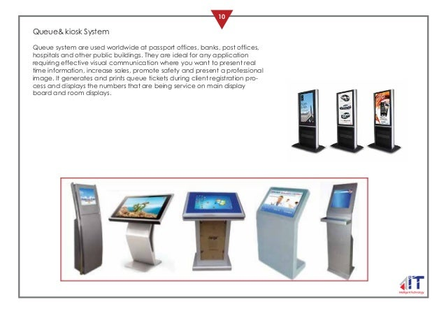 10 OUR PRODUCTS Queue& kiosk System Queue system are used worldwide at passport offices, banks, post offices, hospitals an...