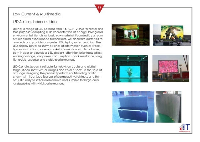 13 OUR PRODUCTS Low Current & Multimedia LED Screens indoor-outdoor DIT has a range of LED Screens from P4, P6, P12, P20 f...