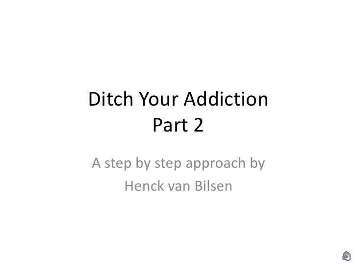 Ditch Your AddictionPart 2<br />A step by step approach by <br />Henck van Bilsen<br />