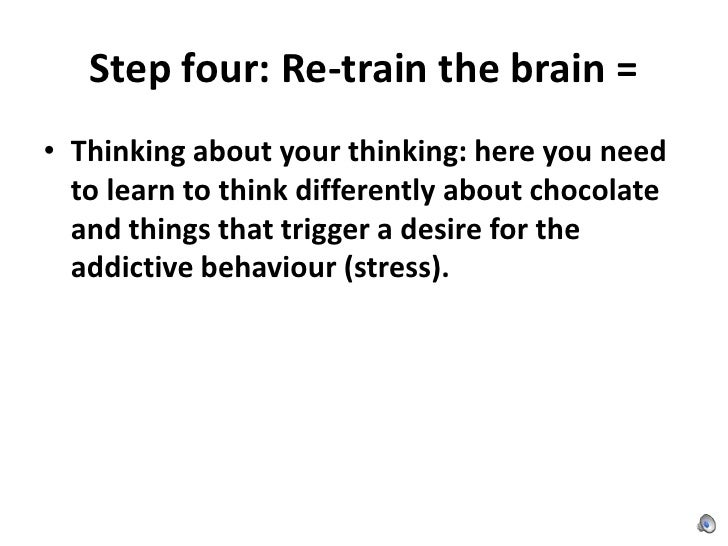 Step four: Re-train the brain =<br />Thinking about your thinking: here you need to learn to think differently about choco...
