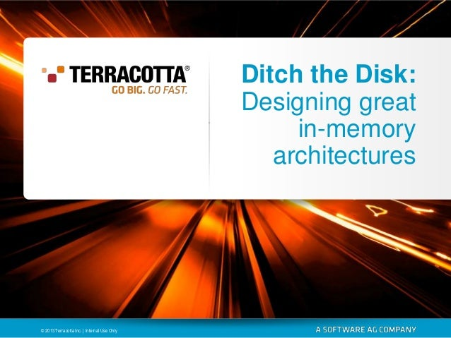 Ditch the Disk: Designing great in-memory architectures  © 2013 Terracotta Inc. | Internal Use Only