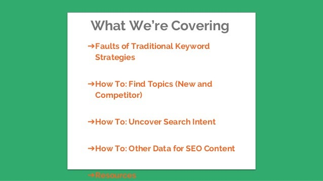 What We're Covering ➔Faults of Traditional Keyword Strategies ➔How To: Find Topics (New and Competitor) ➔How To: Uncover S...