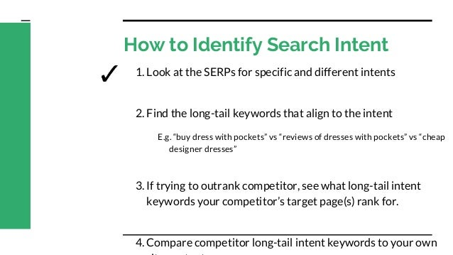 How to Identify Search Intent 1. Look at the SERPs for specific and different intents 2. Find the long-tail keywords that ...