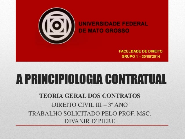 A PRINCIPIOLOGIA CONTRATUAL TEORIA GERAL DOS CONTRATOS DIREITO CIVIL III – 3º ANO TRABALHO SOLICITADO PELO PROF. MSC. DIVA...