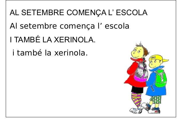 AL SETEMBRE COMENÇA L' ESCOLA Al setembre comença l' escola I TAMBÉ LA XERINOLA. i també la xerinola.