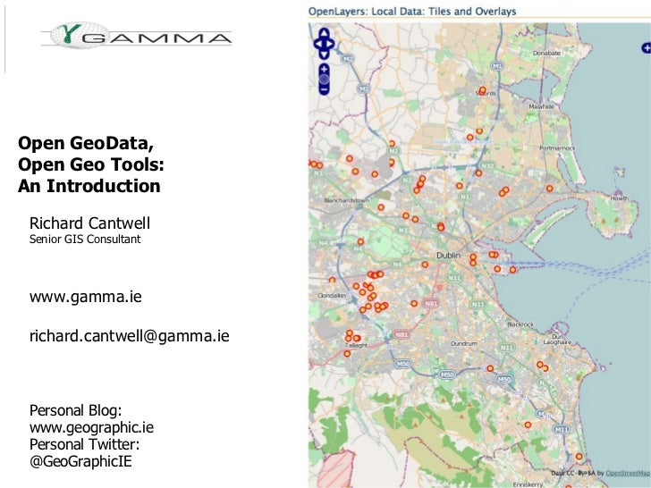 Open GeoData, Open Geo Tools: An Introduction Richard Cantwell Senior GIS Consultant www.gamma.ie [email_address] Personal...
