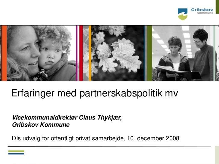 Erfaringer med partnerskabspolitik mvVicekommunaldirektør Claus Thykjær,Gribskov KommuneDIs udvalg for offentligt privat s...
