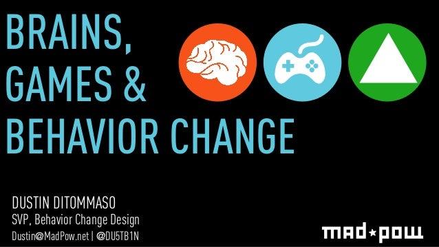 BRAINS,  GAMES &  BEHAVIOR CHANGE  DUSTIN DITOMMASO  SVP, Behavior Change Design  Dustin@MadPow.net | @DU5TB1N