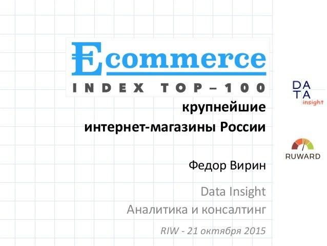 D insight AT A Ecommerce Index Top 100: крупнейшие интернет-магазины России Федор Вирин Data Insight Аналитика и консалтин...