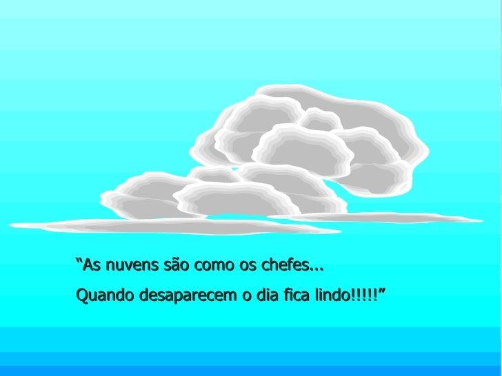 """"""" As nuvens são como os chefes... Quando desaparecem o dia fica lindo!!!!!"""""""