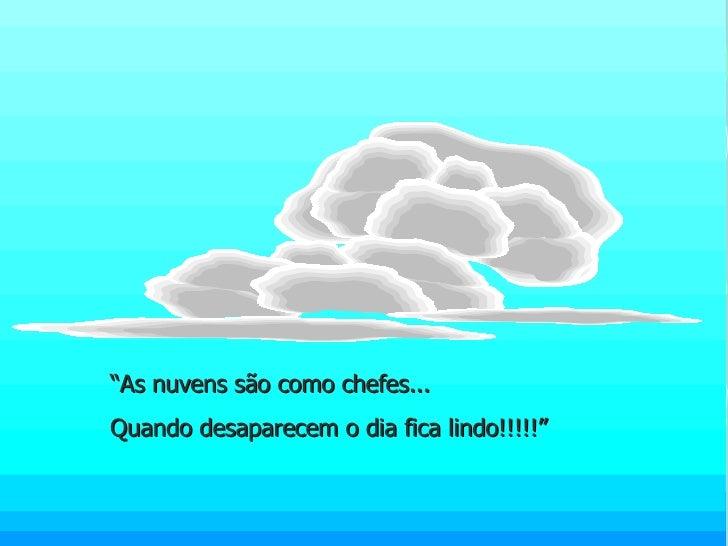 """"""" As nuvens são como chefes... Quando desaparecem o dia fica lindo!!!!!"""""""