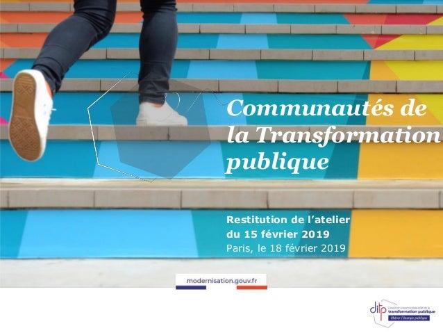 Communautés de la Transformation publique Restitution de l'atelier du 15 février 2019 Paris, le 18 février 2019