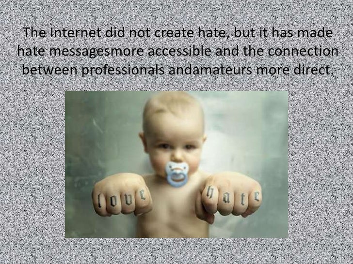 The Internet did not create hate, but it has made hate messagesmore accessible and the connection  between professionals a...