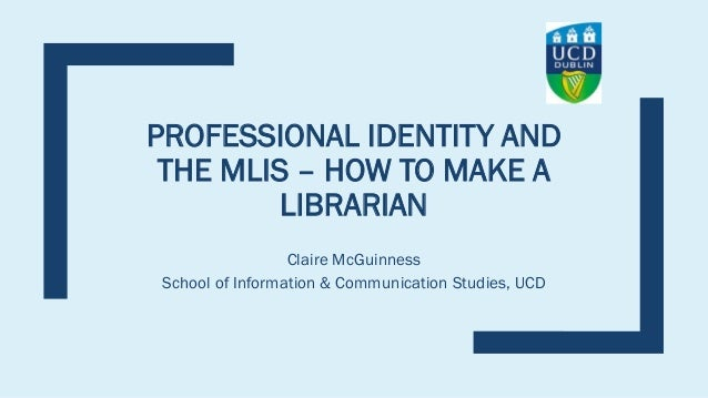 PROFESSIONAL IDENTITY AND THE MLIS – HOW TO MAKE A LIBRARIAN Claire McGuinness School of Information & Communication Studi...