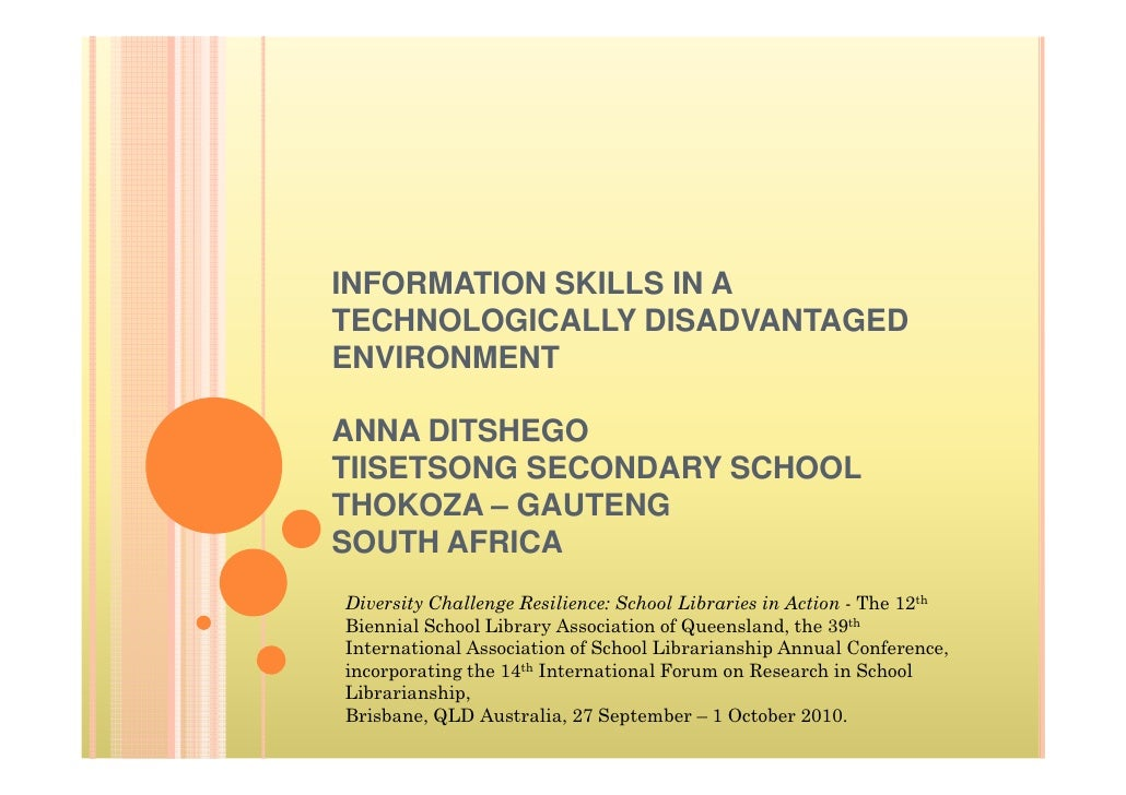 INFORMATION SKILLS IN A TECHNOLOGICALLY DISADVANTAGED ENVIRONMENT  ANNA DITSHEGO TIISETSONG SECONDARY SCHOOL THOKOZA – GAU...