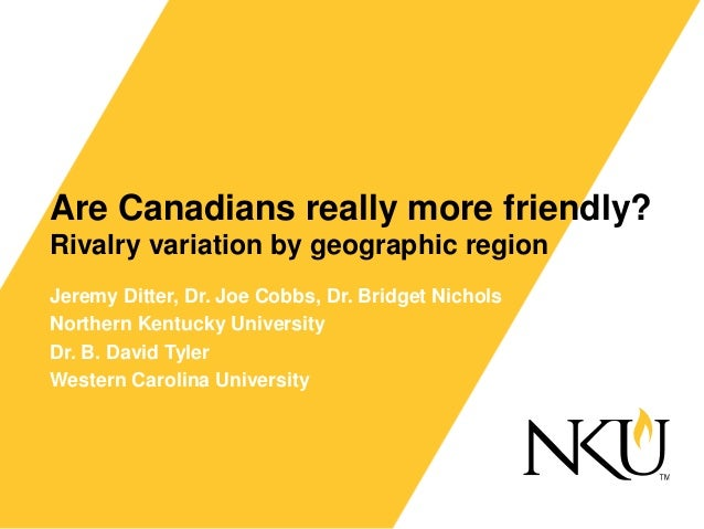 Are Canadians really more friendly? Rivalry variation by geographic region Jeremy Ditter, Dr. Joe Cobbs, Dr. Bridget Nicho...