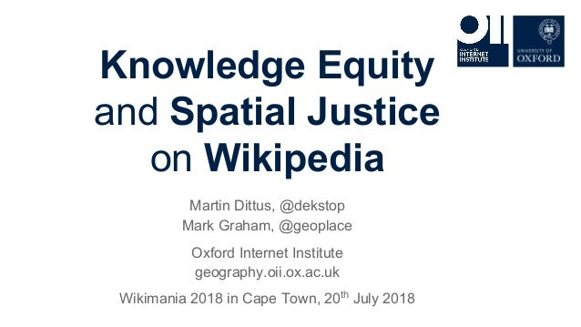 Knowledge Equity and Spatial Justice on Wikipedia Martin Dittus, @dekstop Mark Graham, @geoplace Oxford Internet Institute...