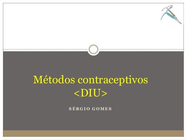 S É R G I O G O M E S Métodos contraceptivos <DIU>