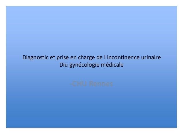 Diagnostic et prise en charge de l incontinence urinaire Diu gynécologie médicale -CHU Rennes