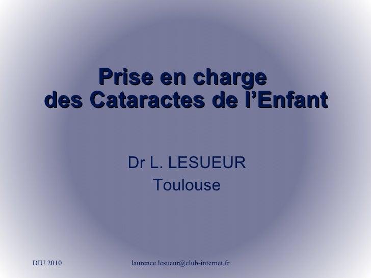 Prise en charge  des Cataractes de l'Enfant DIU 2010 [email_address] Dr L. LESUEUR Toulouse