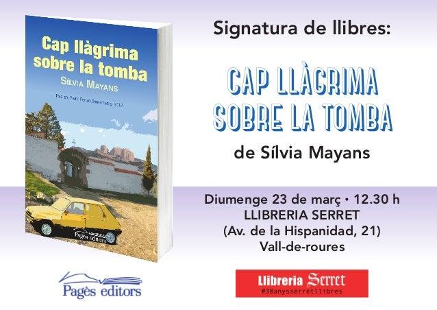 Signatura de llibres: cap llàgrima sobre la tomba de Sílvia Mayans Diumenge 23 de març · 12.30 h Llibreria Serret (Av. de ...