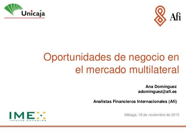 Oportunidades de negocio en el mercado multilateral Málaga, 18 de noviembre de 2015 Ana Domínguez adominguez@afi.es Analis...