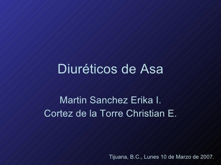 Diuréticos de Asa Martin Sanchez Erika I. Cortez de la Torre Christian E. Tijuana, B.C., Lunes 10 de Marzo de 2007.