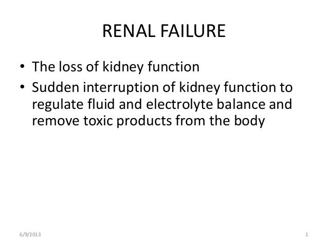 6/9/2013 1RENAL FAILURE• The loss of kidney function• Sudden interruption of kidney function toregulate fluid and electrol...