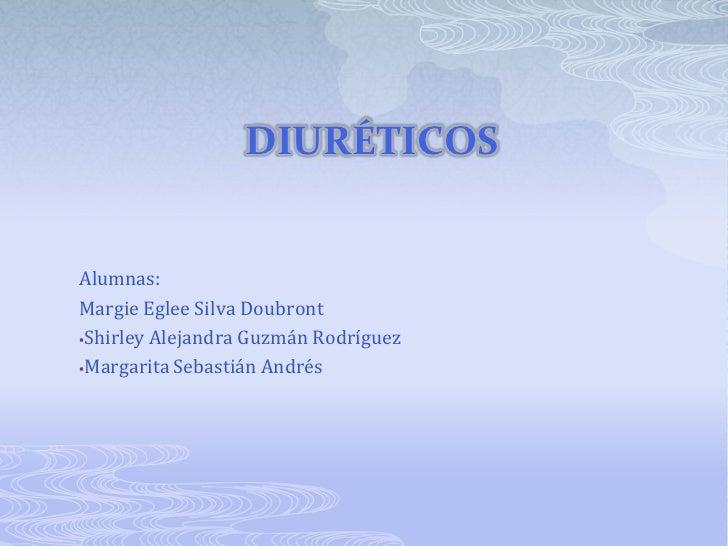 Diuréticos<br />Alumnas:<br />Margie Eglee Silva Doubront<br /><ul><li>Shirley Alejandra Guzmán Rodríguez