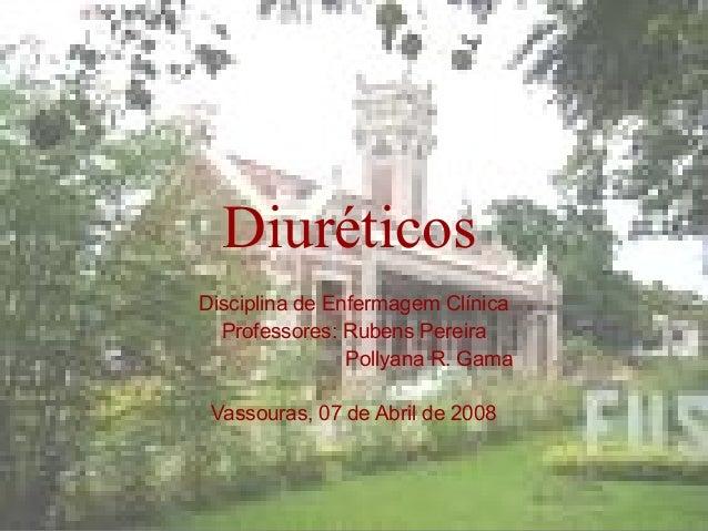Diuréticos  Disciplina de Enfermagem Clínica  Professores: Rubens Pereira  Pollyana R. Gama  Vassouras, 07 de Abril de 200...