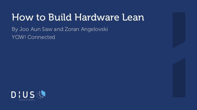 How to Build Hardware Lean By Joo Aun Saw and Zoran Angelovski YOW! Connected