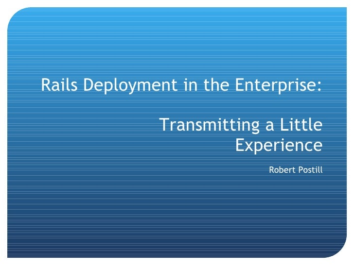 Rails Deployment in the Enterprise: Transmitting a Little Experience Robert Postill