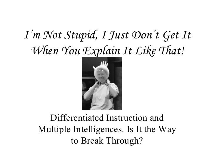 I'm Not Stupid, I Just Don't Get It When You Explain It Like That! Differentiated Instruction and Multiple Intelligences. ...