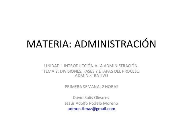 MATERIA: ADMINISTRACIÓN  UNIDAD I. INTRODUCCIÓN A LA ADMINISTRACIÓN.  TEMA 2: DIVISIONES, FASES Y ETAPAS DEL PROCESO      ...