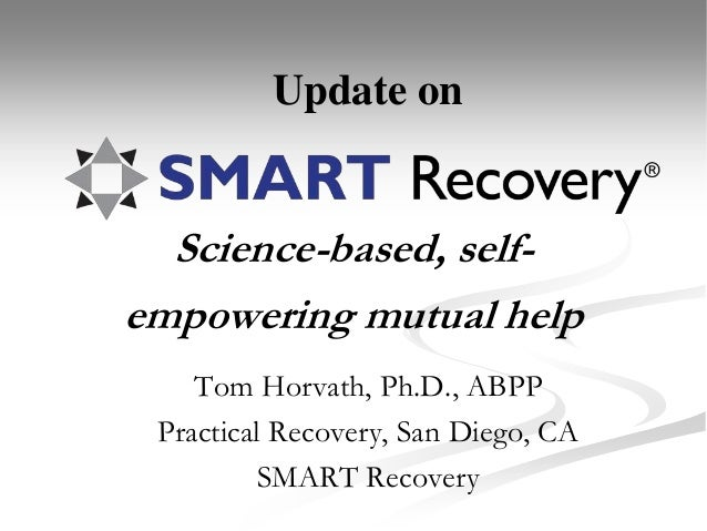 Science-based, self- empowering mutual help Tom Horvath, Ph.D., ABPP Practical Recovery, San Diego, CA SMART Recovery Upda...