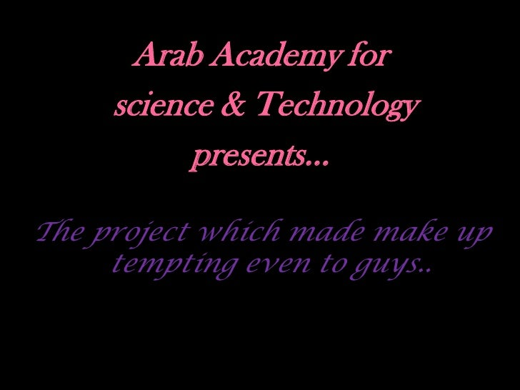 Arab Academy for      science & Technology            presents…  The project which made make up      tempting even to guys...