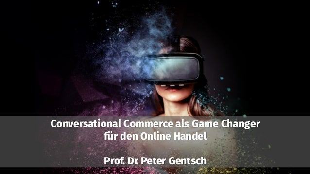 Conversational Commerce als Game Changer für den Online Handel Prof. Dr. Peter Gentsch