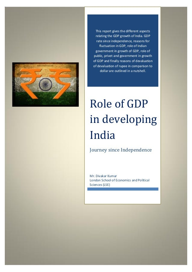 Role of GDP in developing India 0 0 This report gives the different aspects relating the GDP growth of India. GDP rate sin...