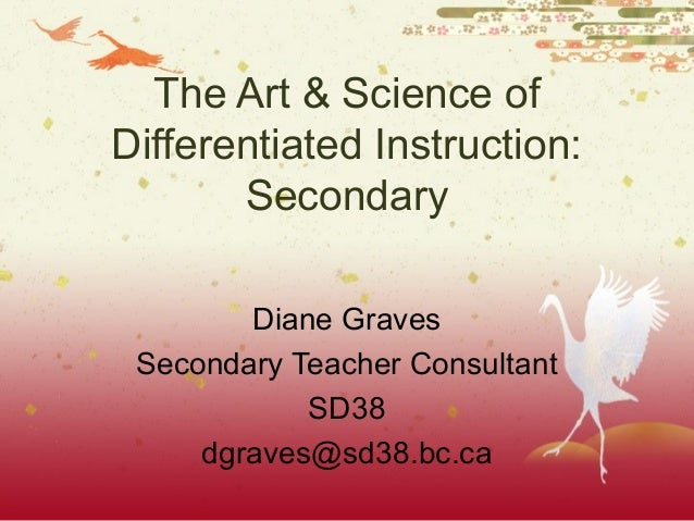 The Art & Science of Differentiated Instruction: Secondary Diane Graves Secondary Teacher Consultant SD38 dgraves@sd38.bc....