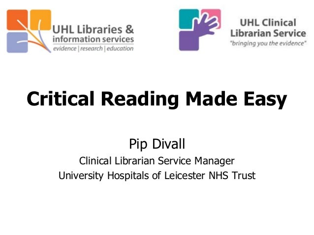 Critical Reading Made Easy Pip Divall Clinical Librarian Service Manager University Hospitals of Leicester NHS Trust
