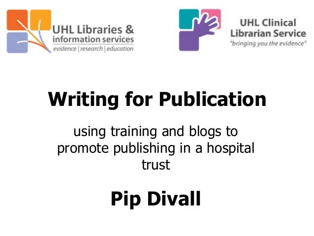 Writing for Publication using training and blogs to promote publishing in a hospital trust Pip Divall