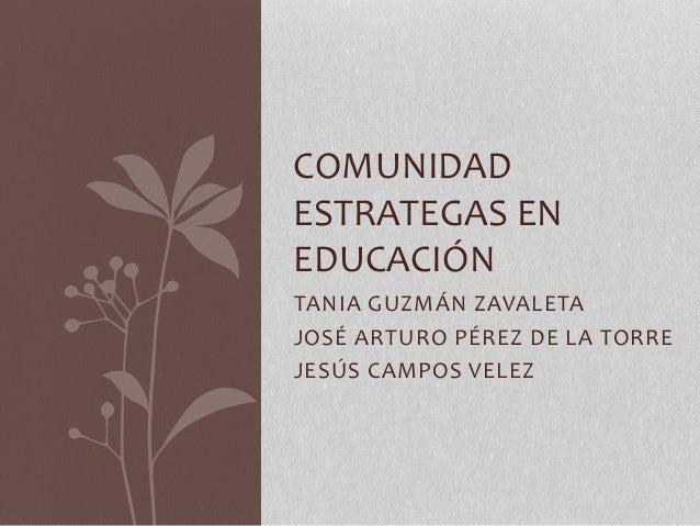 TANIA GUZMÁN ZAVALETA JOSÉ ARTURO PÉREZ DE LA TORRE JESÚS CAMPOS VELEZ COMUNIDAD ESTRATEGAS EN EDUCACIÓN