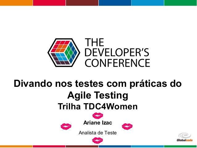 Globalcode – Open4education Divando nos testes com práticas do Agile Testing Trilha TDC4Women Ariane Izac Analista de Teste
