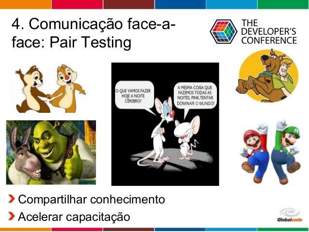 Globalcode – Open4education 4. Comunicação face-a- face: Pair Testing Compartilhar conhecimento Acelerar capacitação