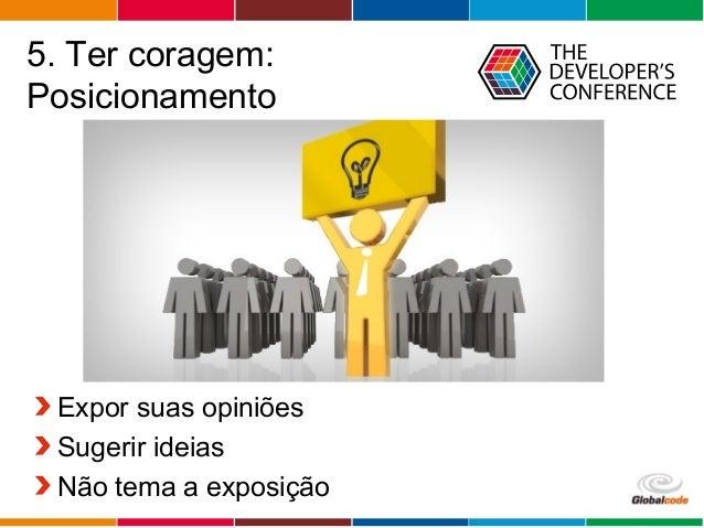 Globalcode – Open4education 5. Ter coragem: Posicionamento Expor suas opiniões Sugerir ideias Não tema a exposição