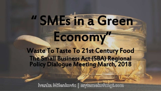 """ SMEs in a Green Economy"" Waste To Taste To 21st Century Food The Small Business Act (SBA) Regional Policy Dialogue Meeti..."